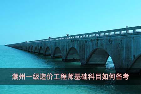 潮州一级造价工程师基础科目如何备考