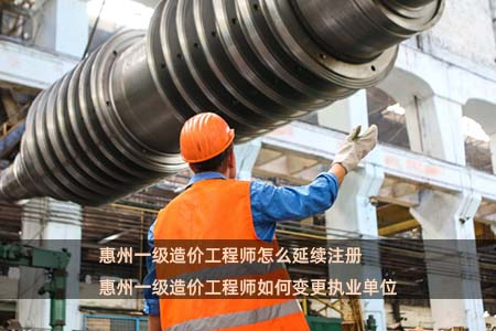 惠州一级造价工程师怎么延续注册 惠州一级造价工程师如何变更执业单位