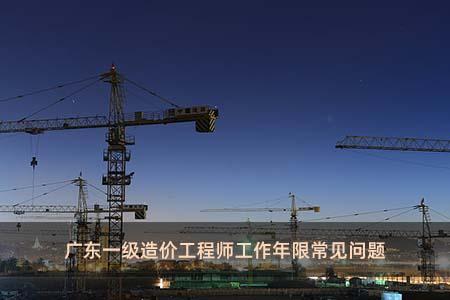 广东一级造价工程师工作年限常见问题