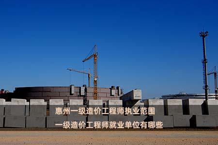惠州一级造价工程师执业范围 一级造价工程师就业单位有哪些