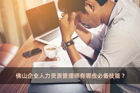 佛山企业人力资源管理师有哪些必备技能?