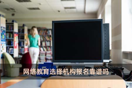 网络教育选择机构报名靠谱吗