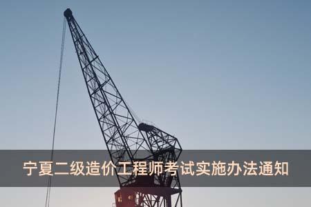 宁夏二级造价工程师考试实施办法通知