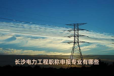 长沙电力工程职称申报专业有哪些
