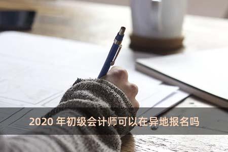 2020年初级会计师可以在异地报名吗