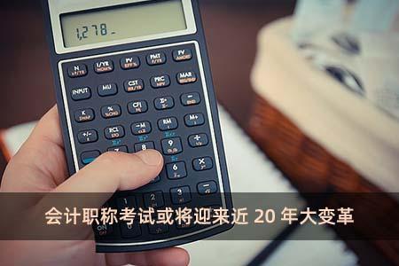 会计职称考试或将迎来近20年大变革