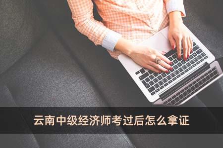 云南中级经济师考过后怎么拿证