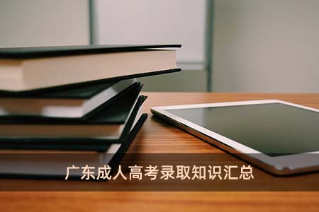 广东成人高考录取知识汇总