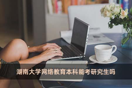湖南大学网络教育本科能考研究生吗