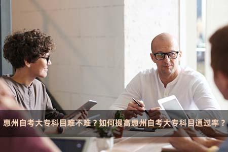 惠州自考大专科目难不难?如何提高惠州自考大专科目通过率?