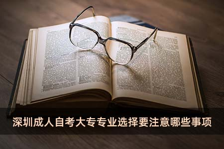 深圳成人自考大专专业选择要注意哪些事项