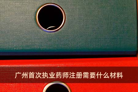 广州首次执业药师注册需要什么材料