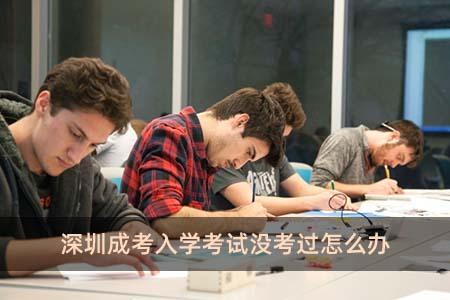 深圳成考入学考试没考过怎么办
