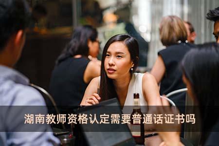 湖南教师资格认定需要普通话证书吗