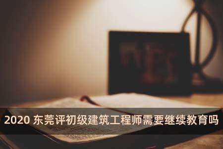 2020东莞评初级建筑工程师需要继续教育吗