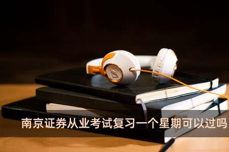 南京证券从业考试复习一个星期可以过吗