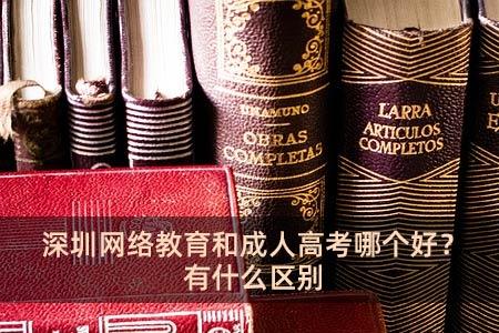 深圳网络教育和成人高考哪个好?有什么区别