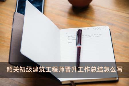 韶关初级建筑工程师晋升工作总结怎么写