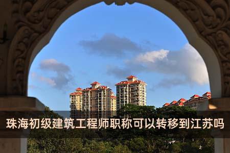 珠海初级建筑工程师职称可以转移到江苏吗