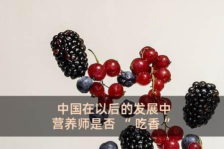 """中国在以后的发展中营养师是否""""吃香"""""""