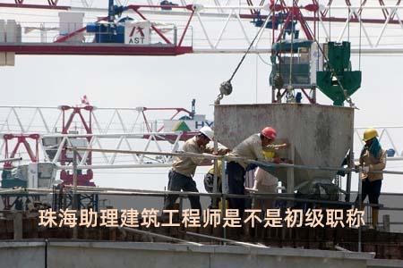 珠海助理建筑工程师是不是初级职称