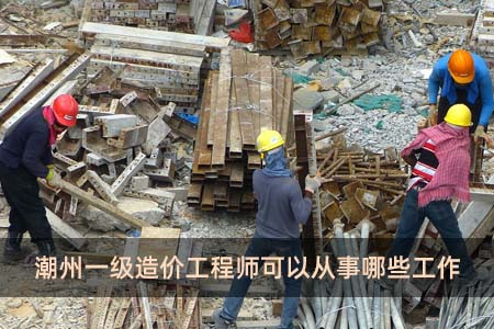 潮州一级造价工程师可以从事哪些工作