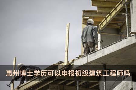 惠州博士学历可以申报初级建筑工程师吗