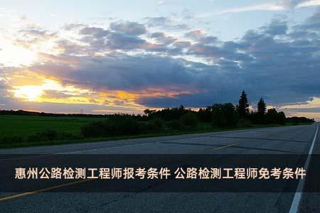 惠州公路检测工程师报考条件 公路检测工程师免考条件