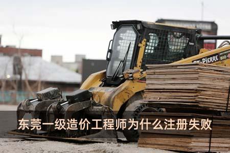 东莞一级造价工程师为什么注册失败