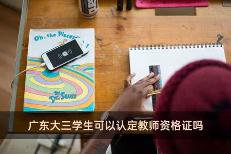 广东大三学生可以认定教师资格证吗