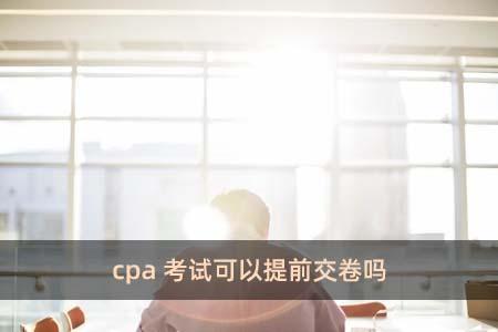 cpa考试可以提前交卷吗