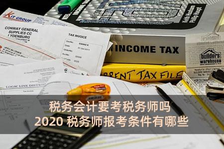 税务会计要考税务师吗 2020税务师报考条件有哪些