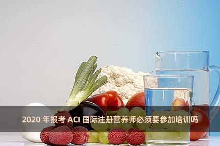 2020年报考ACI国际注册营养师必须要参加培训吗?