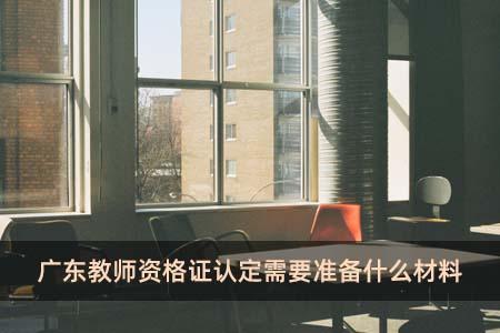 广东教师资格证认定需要准备什么材料