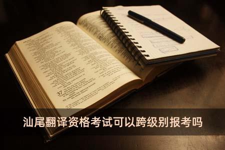汕尾翻译资格考试可以跨级别报考吗