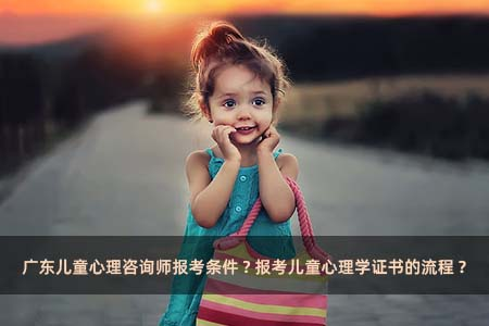 广东儿童心理咨询师报考条件?报考儿童心理学证书的流程?