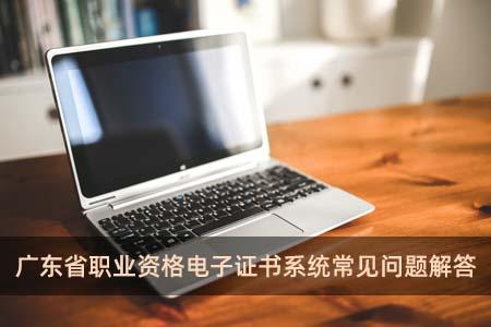 广东省职业资格电子证书系统常见问题解答