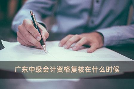 广东中级会计资格复核在什么时候