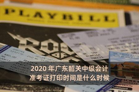 2020年广东韶关中级会计准考证打印时间是什么时候