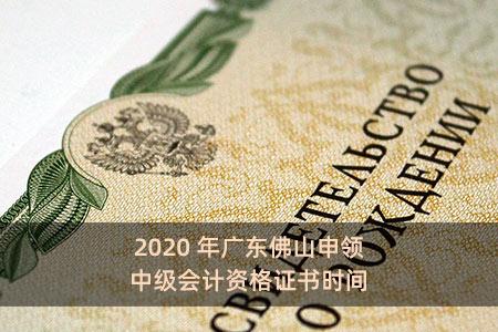 2020年广东佛山申领中级会计资格证书时间