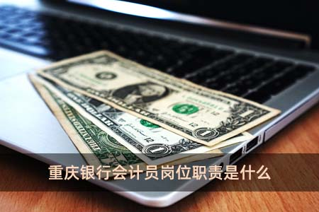 重庆银行会计员岗位职责是什么