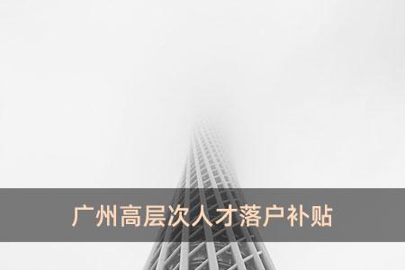 广州高层次人才落户补贴