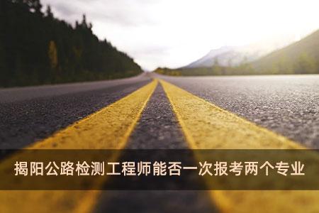 揭阳公路检测工程师能否一次报考两个专业