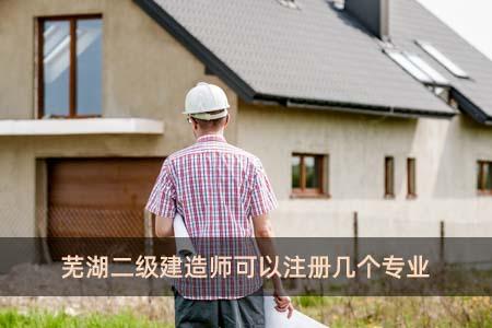 芜湖二级建造师可以注册几个专业