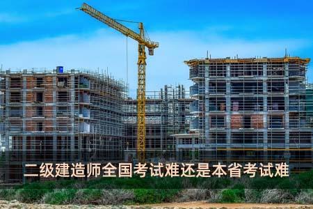 二级建造师全国考试难还是本省考试难
