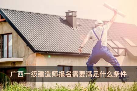 广西一级建造师报名需要满足什么条件