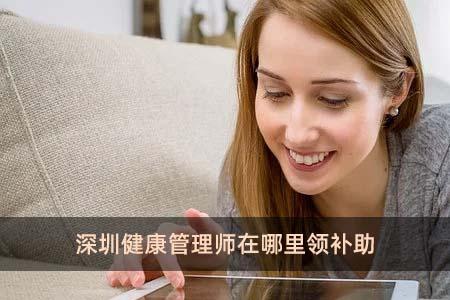 深圳健康管理师在哪里领补助