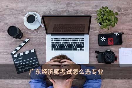 广东经济师考试怎么选专业