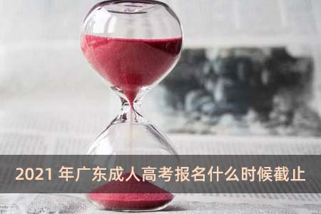 2021年广东成人高考报名什么时候截止