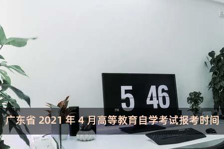 广东省2021年4月高等教育自学考试报考时间